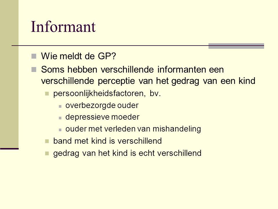 Informant Wie meldt de GP? Soms hebben verschillende informanten een verschillende perceptie van het gedrag van een kind persoonlijkheidsfactoren, bv.