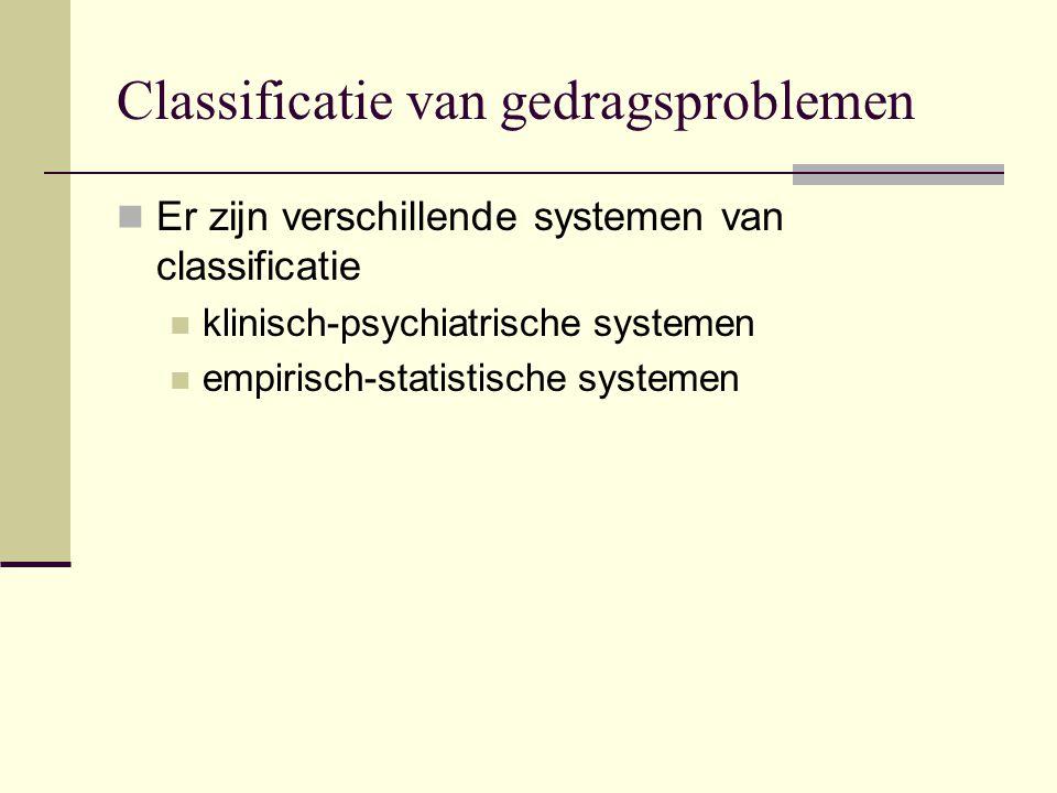 Classificatie van gedragsproblemen Er zijn verschillende systemen van classificatie klinisch-psychiatrische systemen empirisch-statistische systemen