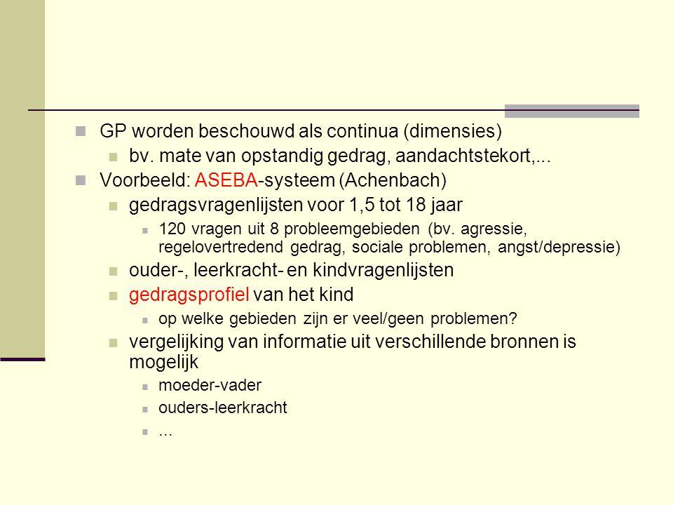 GP worden beschouwd als continua (dimensies) bv. mate van opstandig gedrag, aandachtstekort,... Voorbeeld: ASEBA-systeem (Achenbach) gedragsvragenlijs