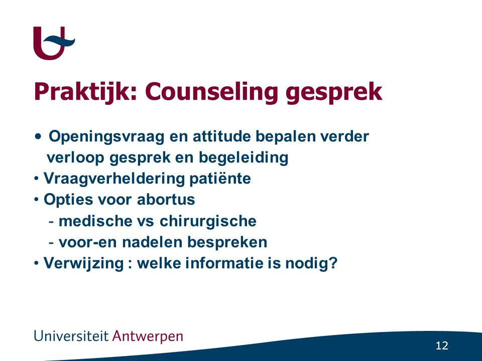 12 Praktijk: Counseling gesprek Openingsvraag en attitude bepalen verder verloop gesprek en begeleiding Vraagverheldering patiënte Opties voor abortus