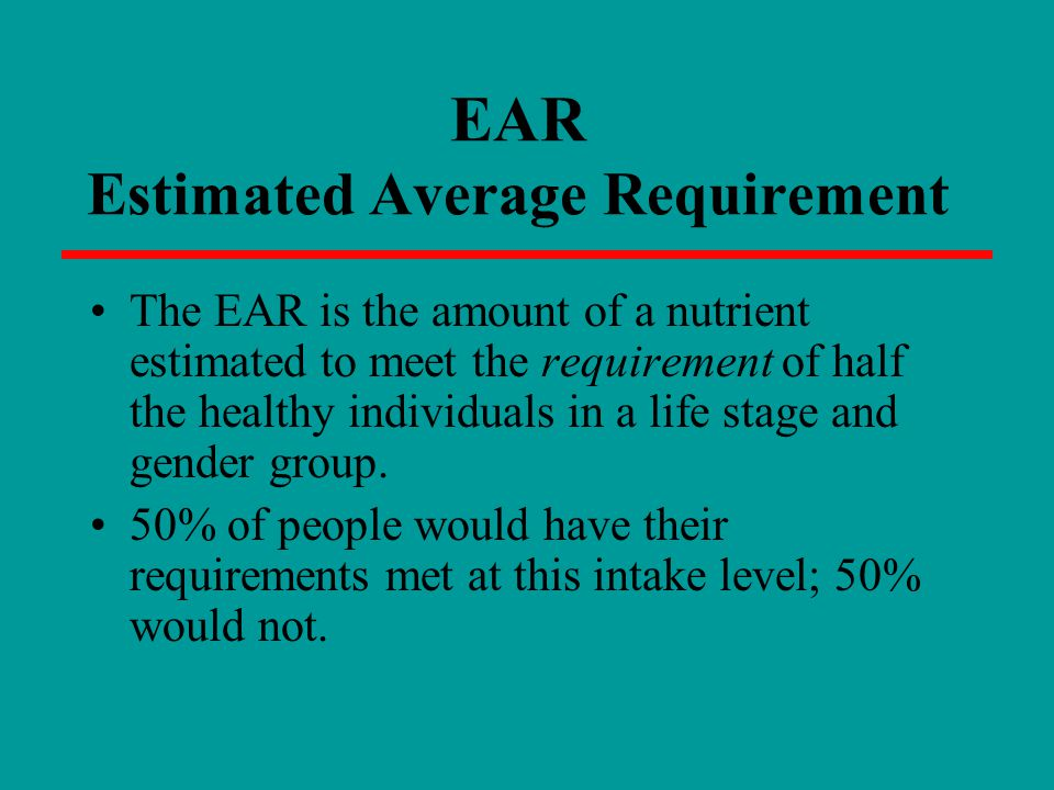 EAR Estimated Average Requirement The EAR is the amount of a nutrient estimated to meet the requirement of half the healthy individuals in a life stag