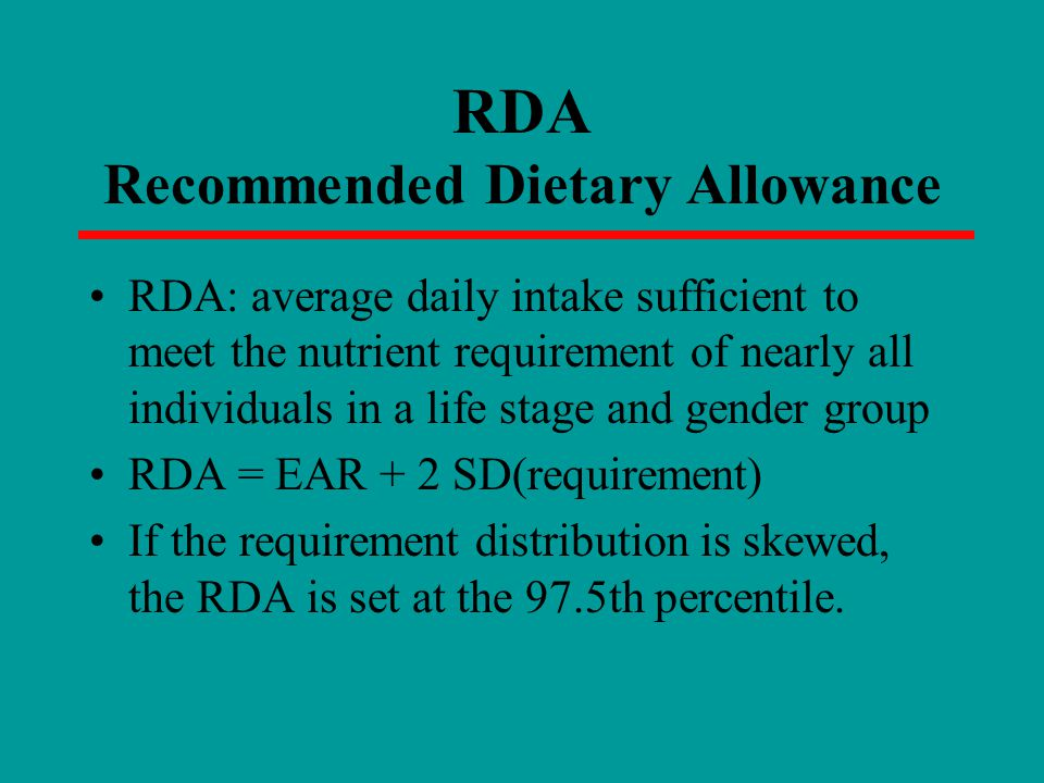 RDA Recommended Dietary Allowance RDA: average daily intake sufficient to meet the nutrient requirement of nearly all individuals in a life stage and gender group RDA = EAR + 2 SD(requirement) If the requirement distribution is skewed, the RDA is set at the 97.5th percentile.