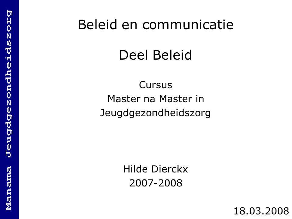 Beleid en communicatie Deel Beleid Cursus Master na Master in Jeugdgezondheidszorg Hilde Dierckx 2007-2008 18.03.2008