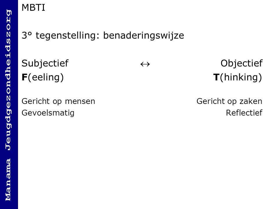 MBTI 3° tegenstelling: benaderingswijze Subjectief  Objectief F(eeling)T(hinking) Gericht op mensenGericht op zaken GevoelsmatigReflectief
