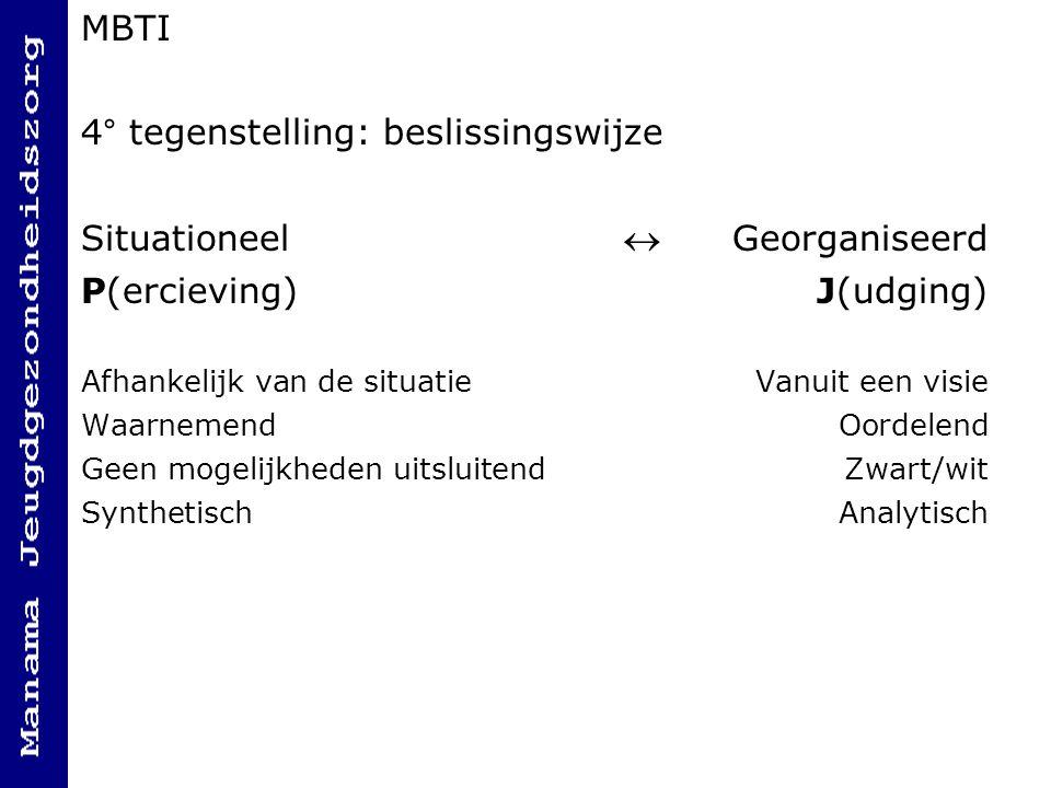 MBTI 4° tegenstelling: beslissingswijze Situationeel  Georganiseerd P(ercieving)J(udging) Afhankelijk van de situatieVanuit een visie Waarnemend Oordelend Geen mogelijkheden uitsluitendZwart/wit SynthetischAnalytisch