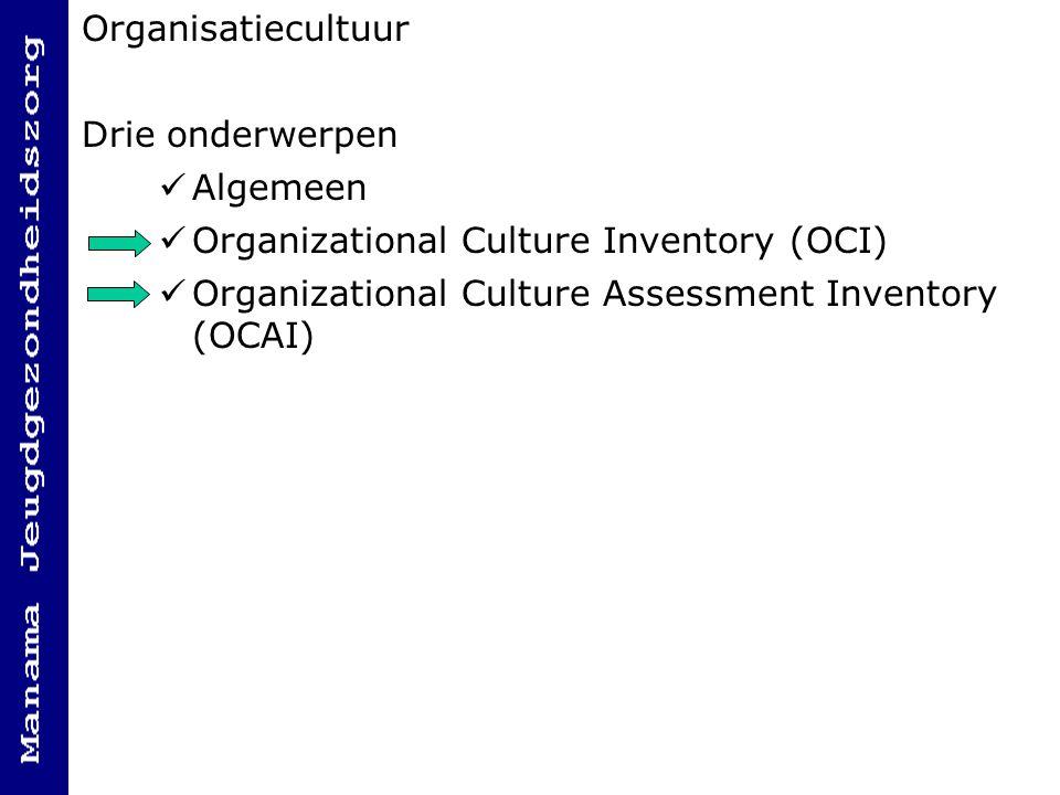 Organisatiecultuur Drie onderwerpen Algemeen Organizational Culture Inventory (OCI) Organizational Culture Assessment Inventory (OCAI)