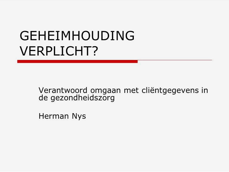 GEHEIMHOUDING VERPLICHT? Verantwoord omgaan met cliëntgegevens in de gezondheidszorg Herman Nys