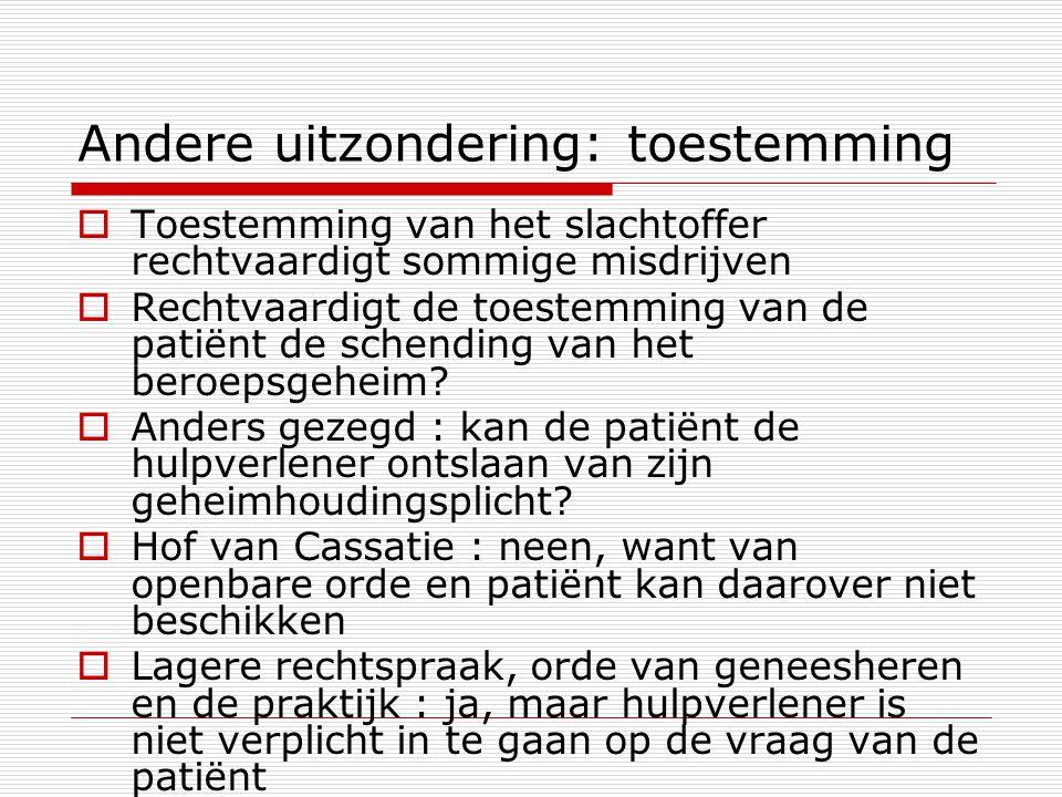 Andere uitzondering: toestemming  Toestemming van het slachtoffer rechtvaardigt sommige misdrijven  Rechtvaardigt de toestemming van de patiënt de s
