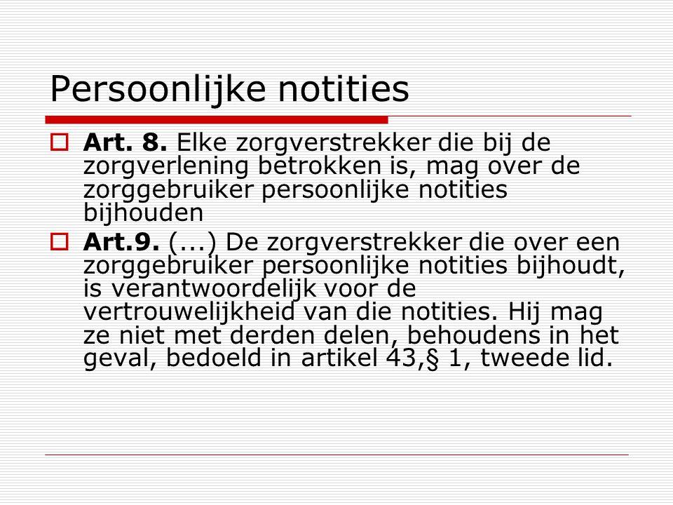 Persoonlijke notities  Art. 8. Elke zorgverstrekker die bij de zorgverlening betrokken is, mag over de zorggebruiker persoonlijke notities bijhouden