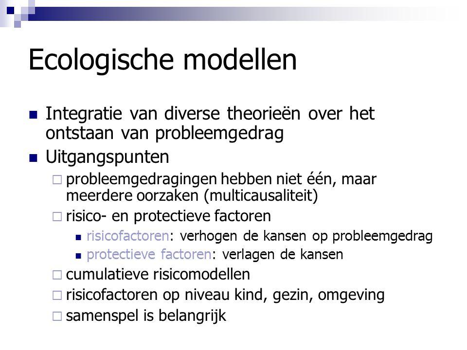Ecologische modellen Integratie van diverse theorieën over het ontstaan van probleemgedrag Uitgangspunten  probleemgedragingen hebben niet één, maar