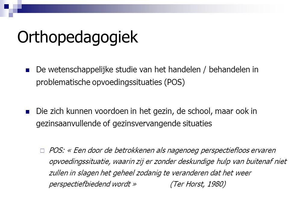 Orthopedagogiek De wetenschappelijke studie van het handelen / behandelen in problematische opvoedingssituaties (POS) Die zich kunnen voordoen in het