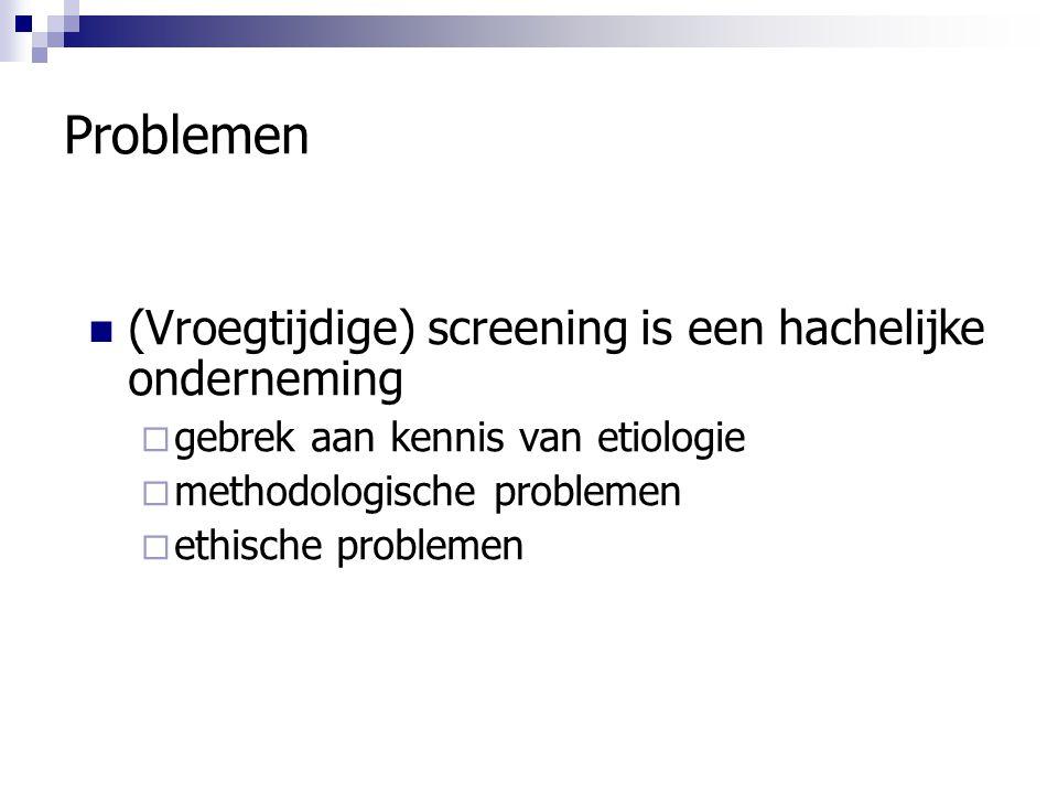 Problemen (Vroegtijdige) screening is een hachelijke onderneming  gebrek aan kennis van etiologie  methodologische problemen  ethische problemen