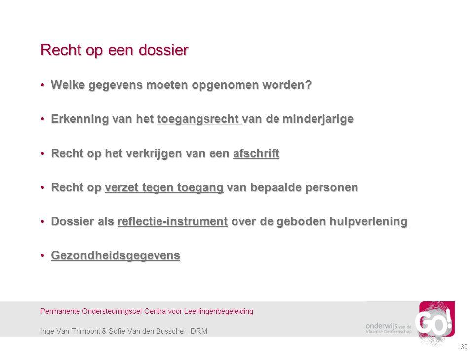 Inge Van Trimpont & Sofie Van den Bussche - DRM Permanente Ondersteuningscel Centra voor Leerlingenbegeleiding 30 Recht op een dossier Welke gegevens