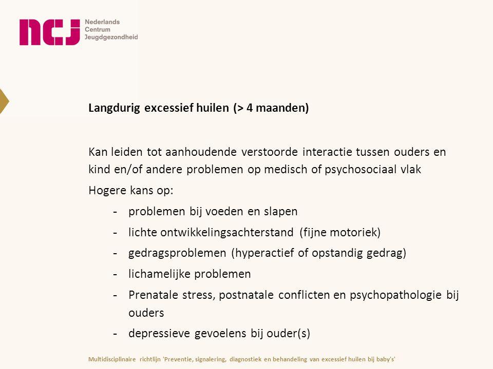 Langdurig excessief huilen (> 4 maanden) Kan leiden tot aanhoudende verstoorde interactie tussen ouders en kind en/of andere problemen op medisch of p