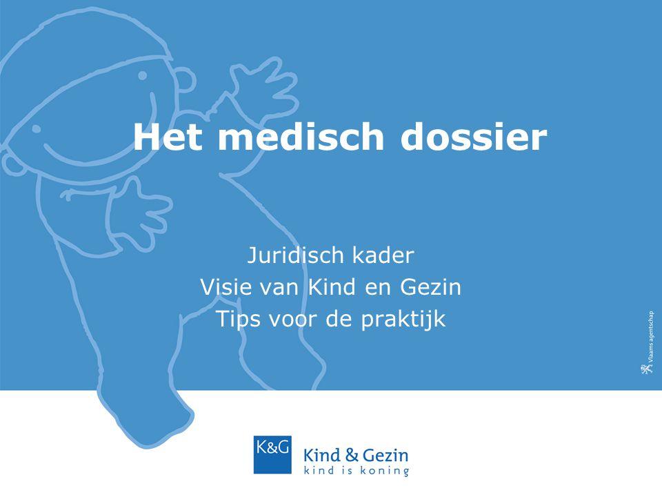 Het medisch dossier Juridisch kader Visie van Kind en Gezin Tips voor de praktijk