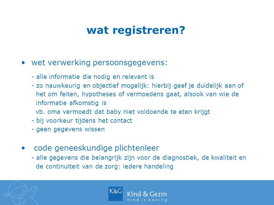 wat registreren? wet verwerking persoonsgegevens: - alle informatie die nodig en relevant is - zo nauwkeurig en objectief mogelijk: hierbij geef je du