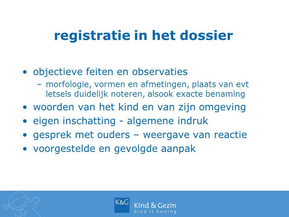 registratie in het dossier objectieve feiten en observaties –morfologie, vormen en afmetingen, plaats van evt letsels duidelijk noteren, alsook exacte