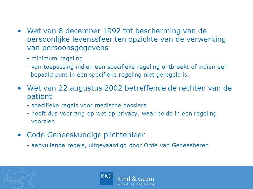 Decreet van 7 mei 2004 betreffende de rechtspositie van de minderjarige in de integrale jeugdhulp - van toepassing op alle jeugdhulpvoorzieningen, de preventieve gezinsondersteuning van Kind en Gezin inbegrepen - bevat eigen regels i.v.m het dossier, maar voor gegevens die de gezondheid van de minderjarige betreffen wordt verwezen naar de wet patiëntenrechten Decreet van 16 juni 2006 betreffende het gezondheidinformatiesysteem - van toepassing op de consultatiebureaus van Kind en Gezin - legt bijhouden van een individueel gezondheidsdossier op, de dossiers bijgehouden door de CB-artsen worden hiermee gelijkgesteld - specifieke bepalingen - voorlopig nog niet in werking getreden