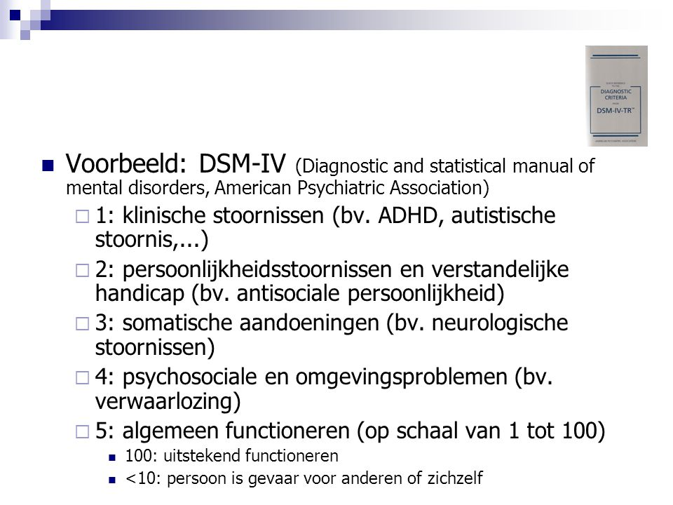 Voorbeeld: DSM-IV (Diagnostic and statistical manual of mental disorders, American Psychiatric Association)  1: klinische stoornissen (bv. ADHD, auti
