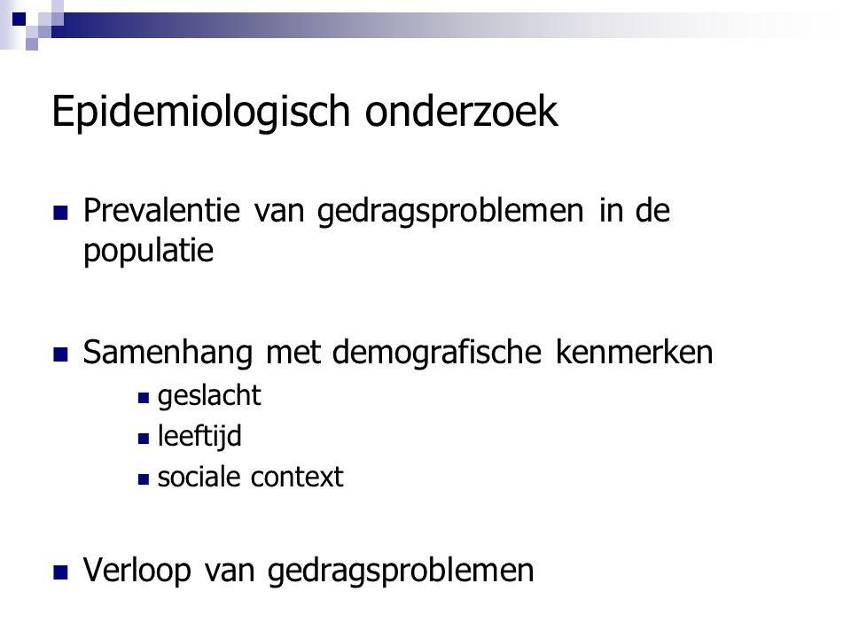 Epidemiologisch onderzoek Prevalentie van gedragsproblemen in de populatie Samenhang met demografische kenmerken geslacht leeftijd sociale context Ver