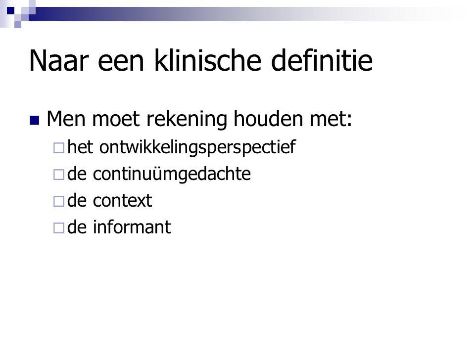 Naar een klinische definitie Men moet rekening houden met:  het ontwikkelingsperspectief  de continuümgedachte  de context  de informant