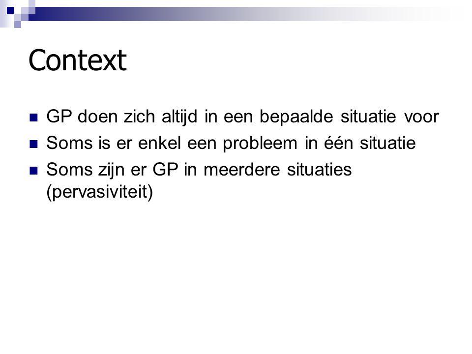 Context GP doen zich altijd in een bepaalde situatie voor Soms is er enkel een probleem in één situatie Soms zijn er GP in meerdere situaties (pervasi