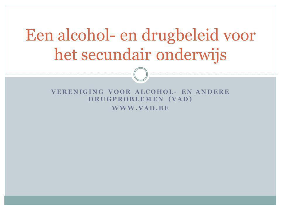 VERENIGING VOOR ALCOHOL- EN ANDERE DRUGPROBLEMEN (VAD) WWW.VAD.BE Een alcohol- en drugbeleid voor het secundair onderwijs