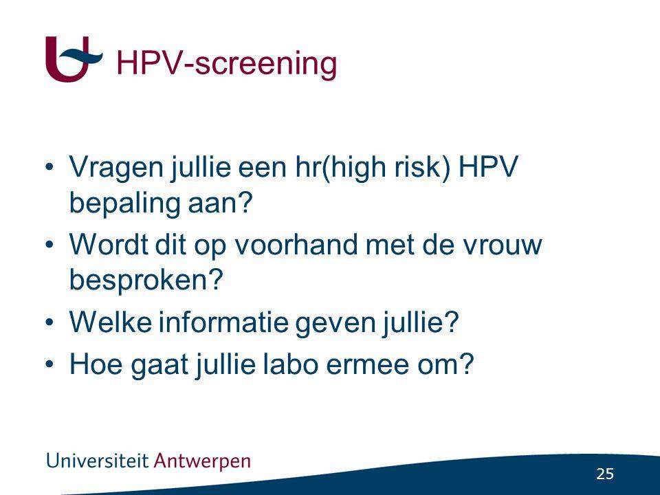 25 HPV-screening Vragen jullie een hr(high risk) HPV bepaling aan? Wordt dit op voorhand met de vrouw besproken? Welke informatie geven jullie? Hoe ga