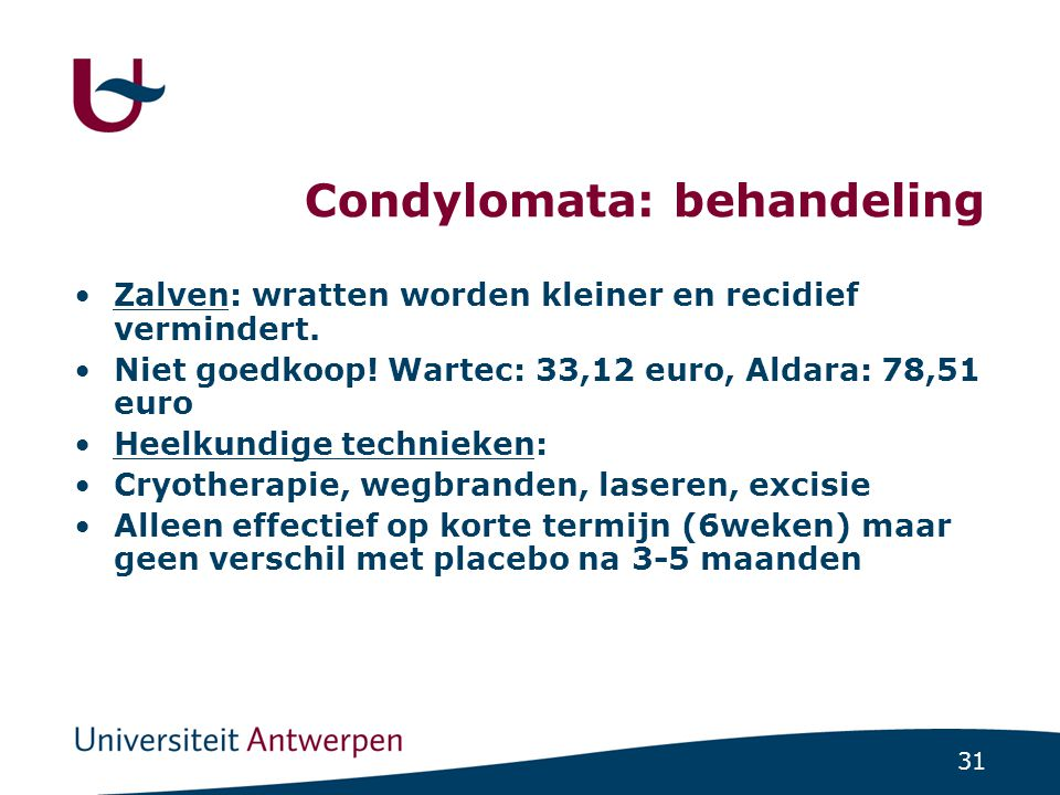 31 Condylomata: behandeling Zalven: wratten worden kleiner en recidief vermindert. Niet goedkoop! Wartec: 33,12 euro, Aldara: 78,51 euro Heelkundige t