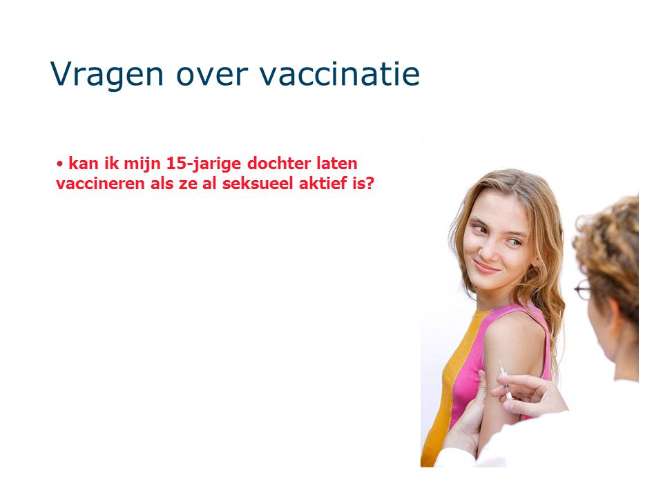 Vragen over vaccinatie kan ik mijn 15-jarige dochter laten vaccineren als ze al seksueel aktief is?