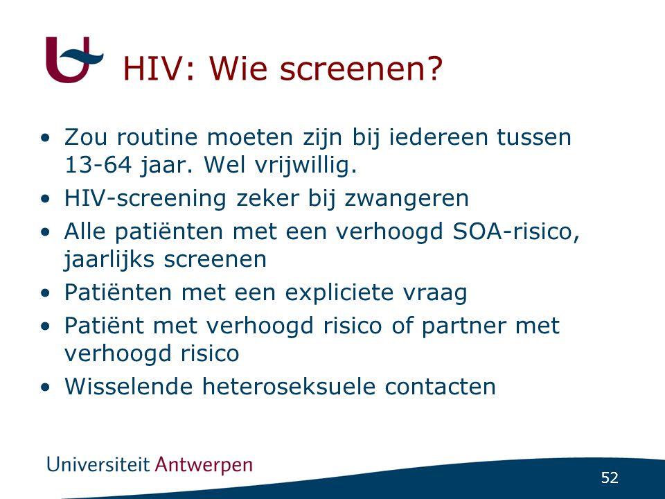 52 HIV: Wie screenen? Zou routine moeten zijn bij iedereen tussen 13-64 jaar. Wel vrijwillig. HIV-screening zeker bij zwangeren Alle patiënten met een
