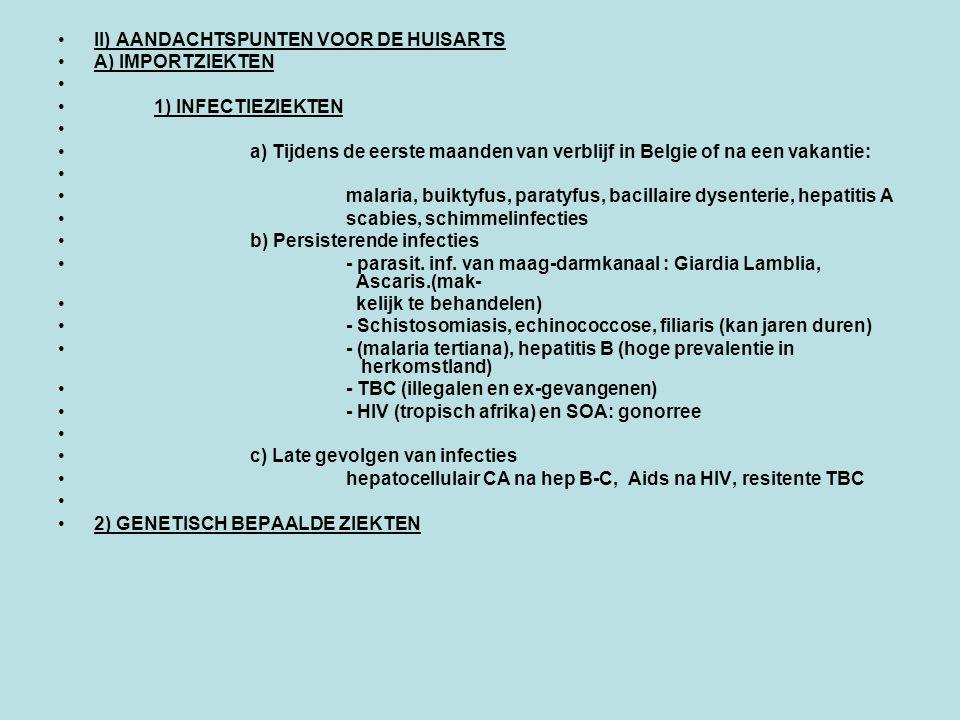 II) AANDACHTSPUNTEN VOOR DE HUISARTS A) IMPORTZIEKTEN 1) INFECTIEZIEKTEN a) Tijdens de eerste maanden van verblijf in Belgie of na een vakantie: malaria, buiktyfus, paratyfus, bacillaire dysenterie, hepatitis A scabies, schimmelinfecties b) Persisterende infecties - parasit.