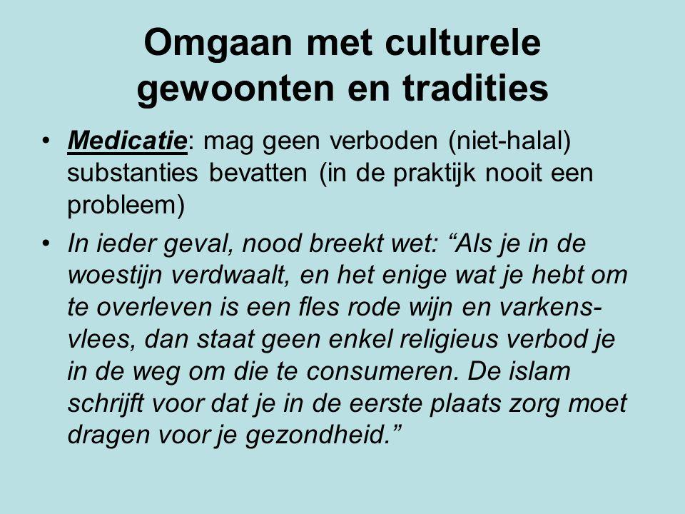 Omgaan met culturele gewoonten en tradities Medicatie: mag geen verboden (niet-halal) substanties bevatten (in de praktijk nooit een probleem) In iede