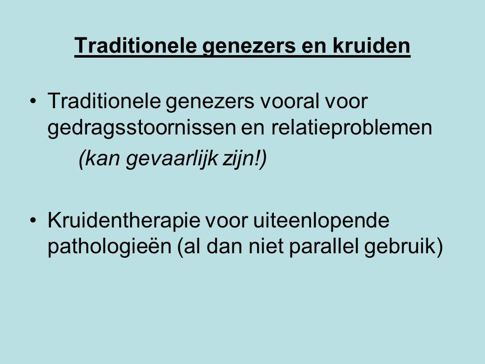 Traditionele genezers en kruiden Traditionele genezers vooral voor gedragsstoornissen en relatieproblemen (kan gevaarlijk zijn!) Kruidentherapie voor uiteenlopende pathologieën (al dan niet parallel gebruik)
