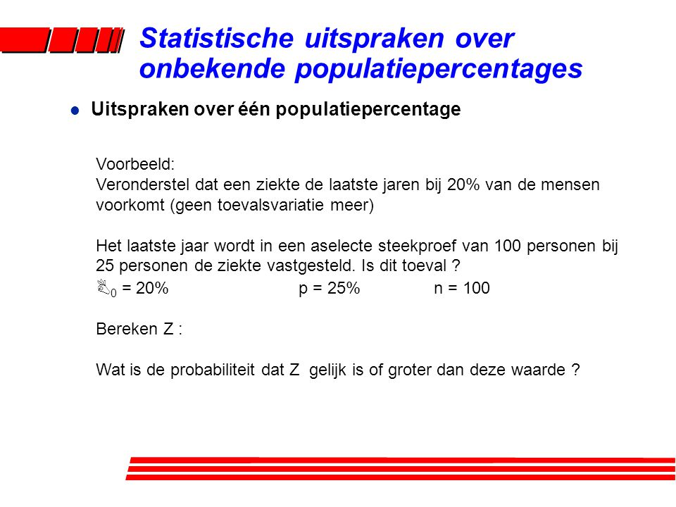 l Uitspraken over één populatiepercentage Statistische uitspraken over onbekende populatiepercentages Voorbeeld: Veronderstel dat een ziekte de laatst