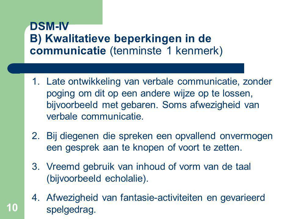 10 DSM-IV B) Kwalitatieve beperkingen in de communicatie (tenminste 1 kenmerk) 1.Late ontwikkeling van verbale communicatie, zonder poging om dit op een andere wijze op te lossen, bijvoorbeeld met gebaren.