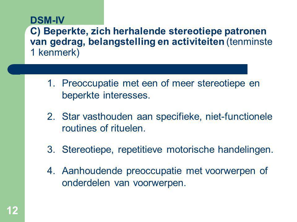 12 DSM-IV C) Beperkte, zich herhalende stereotiepe patronen van gedrag, belangstelling en activiteiten (tenminste 1 kenmerk) 1.Preoccupatie met een of meer stereotiepe en beperkte interesses.
