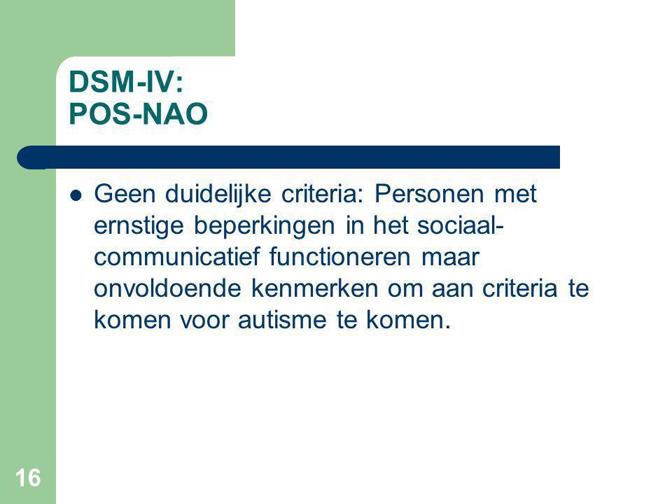 16 DSM-IV: POS-NAO Geen duidelijke criteria: Personen met ernstige beperkingen in het sociaal- communicatief functioneren maar onvoldoende kenmerken om aan criteria te komen voor autisme te komen.