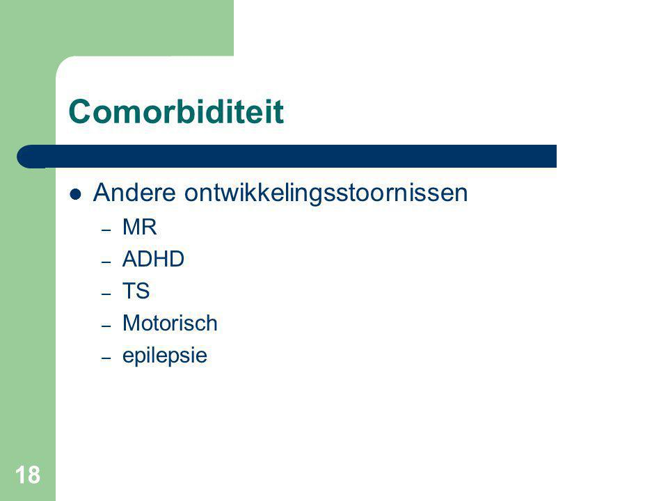 18 Comorbiditeit Andere ontwikkelingsstoornissen – MR – ADHD – TS – Motorisch – epilepsie