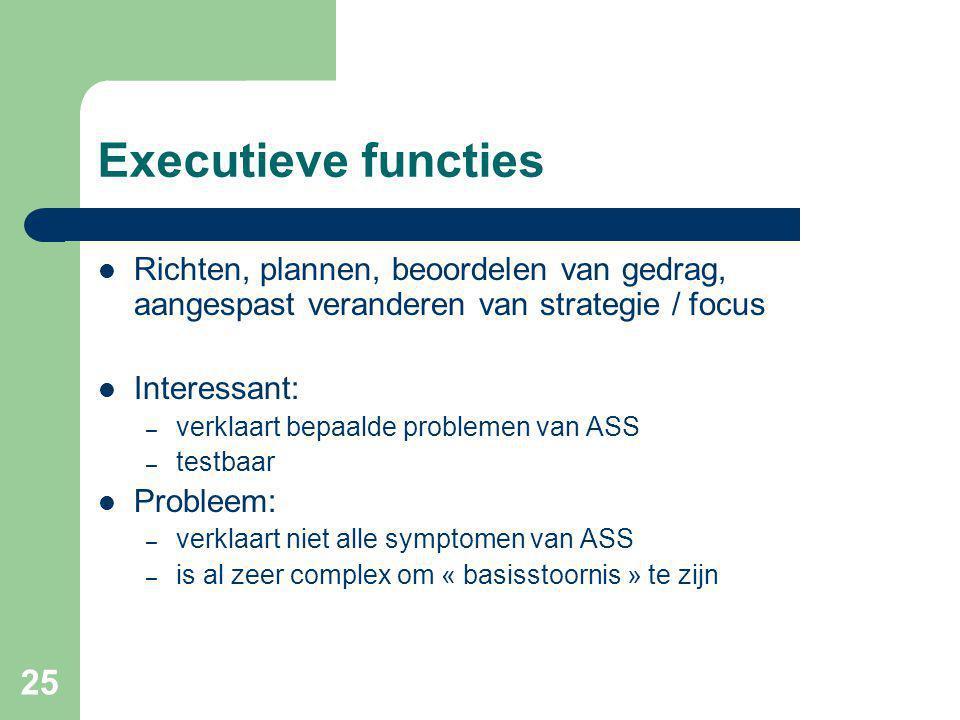 25 Executieve functies Richten, plannen, beoordelen van gedrag, aangespast veranderen van strategie / focus Interessant: – verklaart bepaalde problemen van ASS – testbaar Probleem: – verklaart niet alle symptomen van ASS – is al zeer complex om « basisstoornis » te zijn