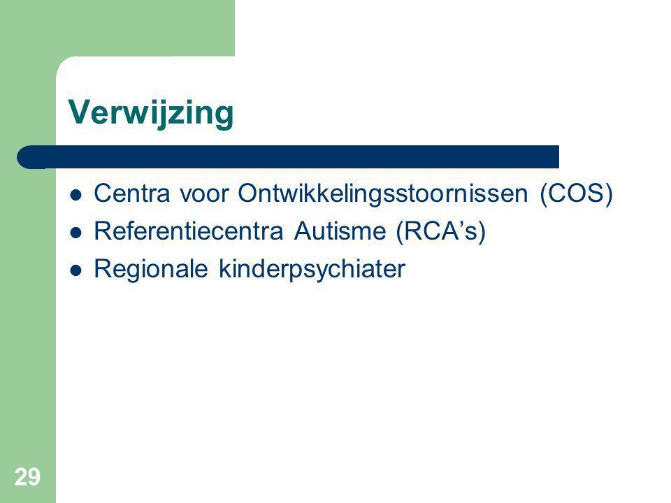 29 Verwijzing Centra voor Ontwikkelingsstoornissen (COS) Referentiecentra Autisme (RCA's) Regionale kinderpsychiater
