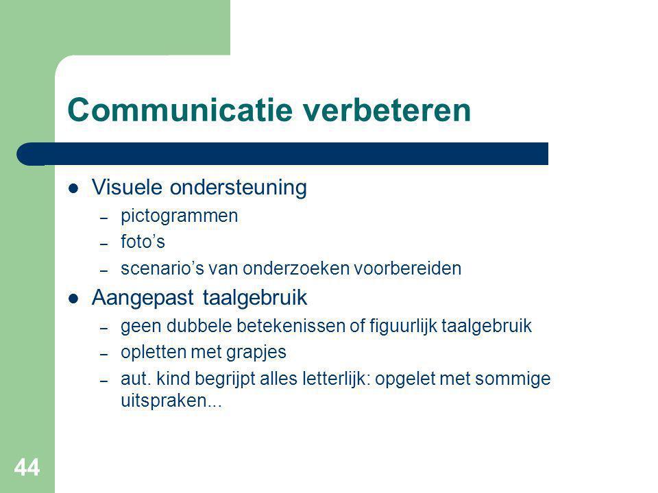 44 Communicatie verbeteren Visuele ondersteuning – pictogrammen – foto's – scenario's van onderzoeken voorbereiden Aangepast taalgebruik – geen dubbele betekenissen of figuurlijk taalgebruik – opletten met grapjes – aut.
