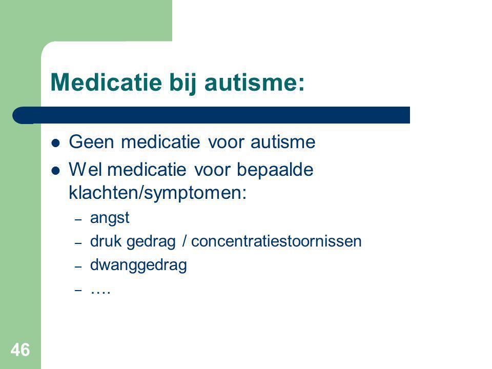 46 Medicatie bij autisme: Geen medicatie voor autisme Wel medicatie voor bepaalde klachten/symptomen: – angst – druk gedrag / concentratiestoornissen – dwanggedrag – ….