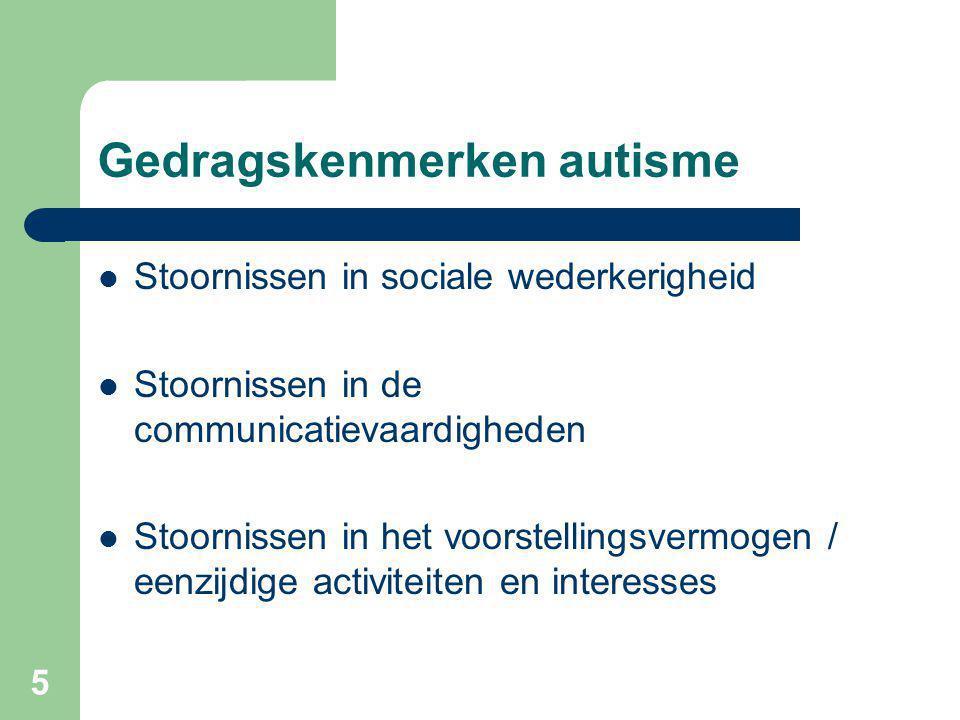 5 Gedragskenmerken autisme Stoornissen in sociale wederkerigheid Stoornissen in de communicatievaardigheden Stoornissen in het voorstellingsvermogen / eenzijdige activiteiten en interesses