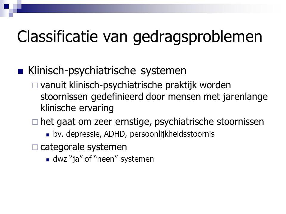 Classificatie van gedragsproblemen Klinisch-psychiatrische systemen  vanuit klinisch-psychiatrische praktijk worden stoornissen gedefinieerd door men