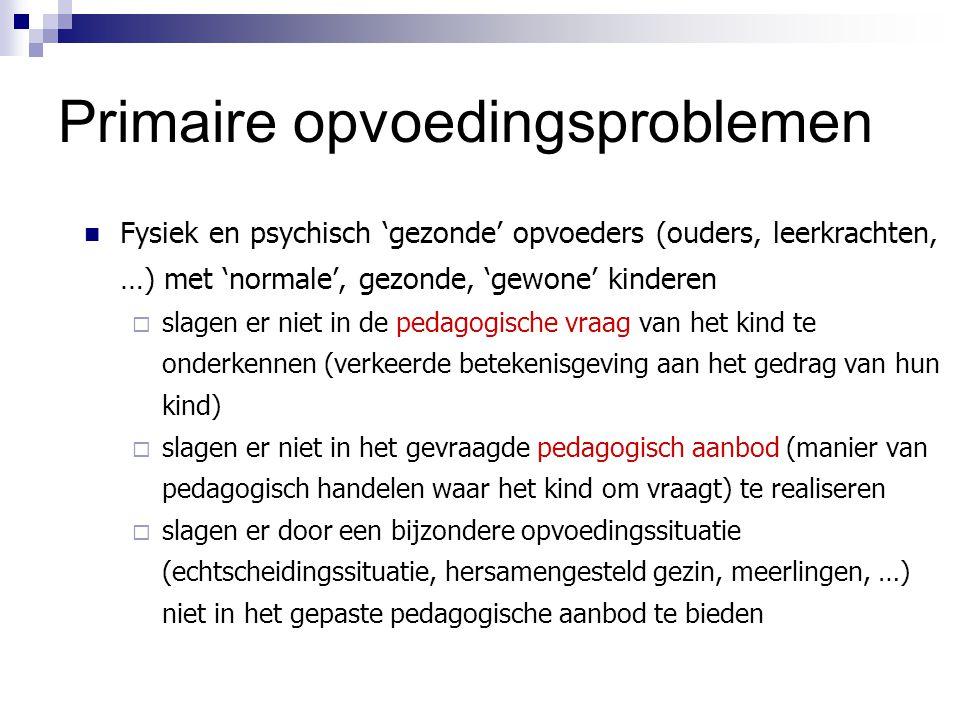 Primaire opvoedingsproblemen Fysiek en psychisch 'gezonde' opvoeders (ouders, leerkrachten, …) met 'normale', gezonde, 'gewone' kinderen  slagen er n