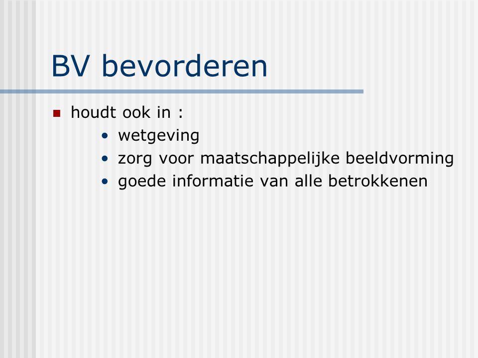 BV bevorderen houdt ook in : wetgeving zorg voor maatschappelijke beeldvorming goede informatie van alle betrokkenen
