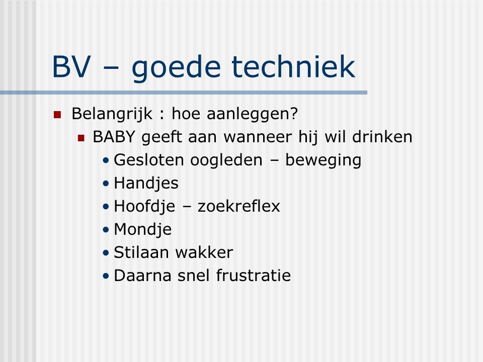 BV – goede techniek Belangrijk : hoe aanleggen? BABY geeft aan wanneer hij wil drinken Gesloten oogleden – beweging Handjes Hoofdje – zoekreflex Mondj