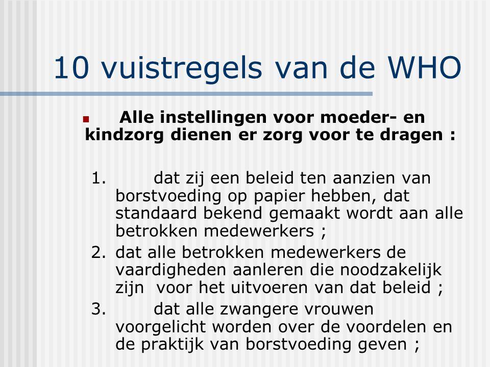 10 vuistregels van de WHO Alle instellingen voor moeder- en kindzorg dienen er zorg voor te dragen : 1. dat zij een beleid ten aanzien van borstvoedin