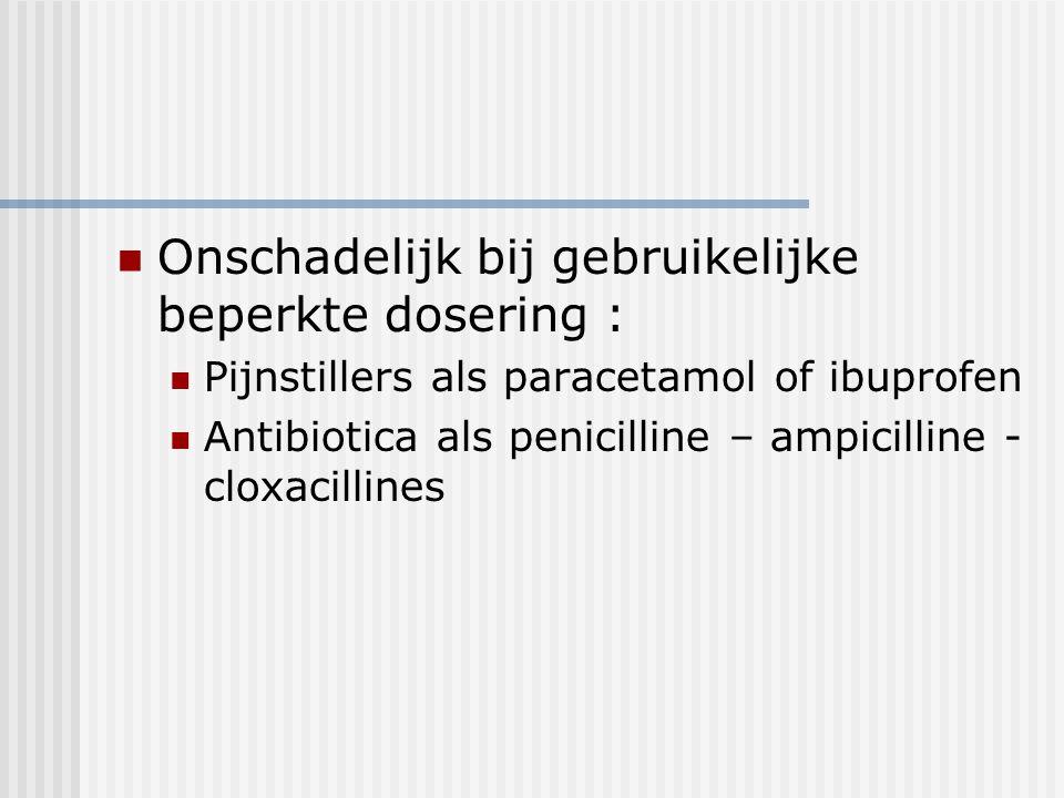 Onschadelijk bij gebruikelijke beperkte dosering : Pijnstillers als paracetamol of ibuprofen Antibiotica als penicilline – ampicilline - cloxacillines